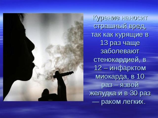Курение наносит страшный вред, так как курящие в 13 раз чаще заболевают стенокардией, в 12 – инфарктом миокарда, в 10 раз – язвой желудка и в 30 раз — раком легких.