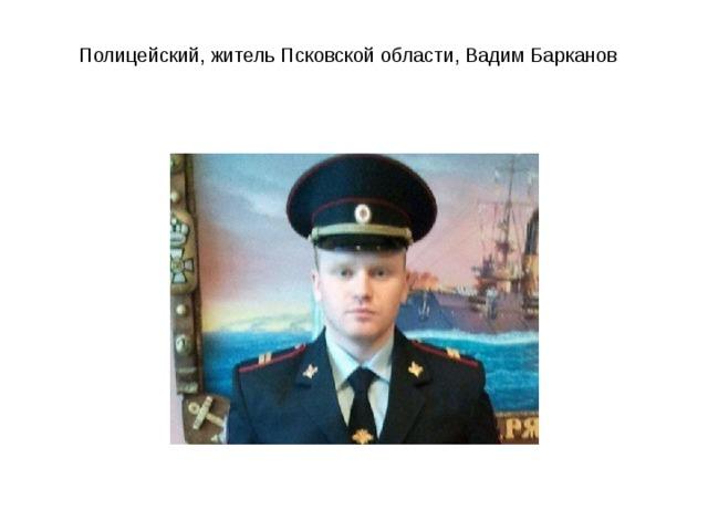 Полицейский, житель Псковской области, Вадим Барканов