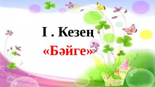 І . Кезең «Бәйге»