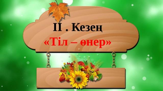 ІІ . Кезең «Тіл – өнер»