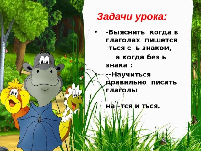 Задачи урока: -Выяснить когда в глаголах пишется -ться с ь знаком,  а когда без ь знака :