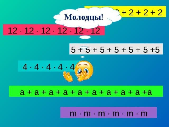 2 + 2 +2 + 2 + 2 + 2 Молодцы! 12 · 12 · 12 · 12 · 12 · 12 5 + 5 + 5 + 5 + 5 + 5 +5 4 · 4 · 4 · 4 · 4 a + a + a + a + a + a + a + a + a +a m · m · m · m · m · m