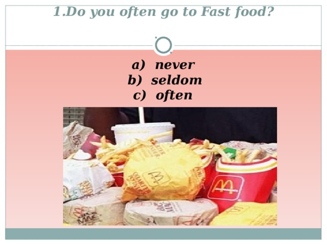 1.Do you often go to Fast food ?   a) never  b) seldom  c) often