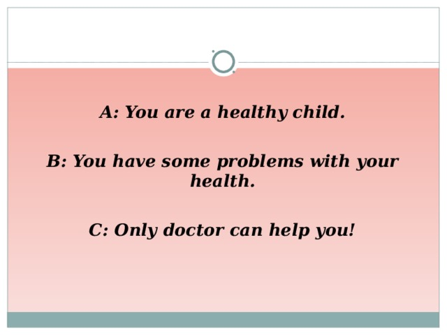 A: You are a healthy child.  B: You have some problems with your health.  C: Only doctor can help you!