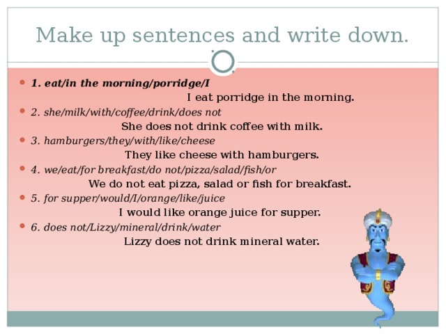 Make up sentences and write down. 1. eat/in the morning/porridge/I  I eat porridge in the morning. 2. she/milk/with/coffee/drink/does not She does not drink coffee with milk. 3. hamburgers/they/with/like/cheese  They like cheese with hamburgers. 4. we/eat/for breakfast/do not/pizza/salad/fish/or We do not eat pizza, salad or fish for breakfast. 5. for supper/would/I/orange/like/juice I would like orange juice for supper. 6. does not/Lizzy/mineral/drink/water Lizzy does not drink mineral water.