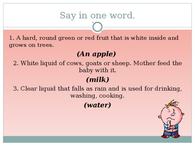Say in one word. 1. A hard, round green or red fruit that is white inside and grows on trees. (An apple) 2. White liquid of cows, goats or sheep. Mother feed the baby with it. (milk) 3. Clear liquid that falls as rain and is used for drinking, washing, cooking. (water)