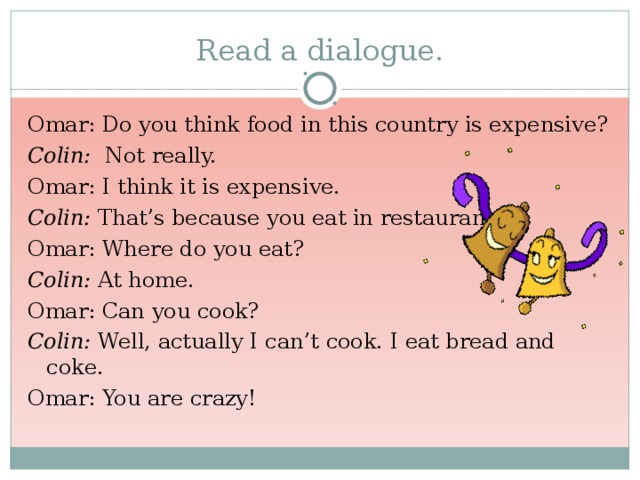 Read a dialogue. Omar: Do you think food in this country is expensive? Colin: Not really. Omar: I think it is expensive. Colin: That's because you eat in restaurants. Omar: Where do you eat? Colin: At home. Omar: Can you cook? Colin: Well, actually I can't cook. I eat bread and coke. Omar: You are crazy!