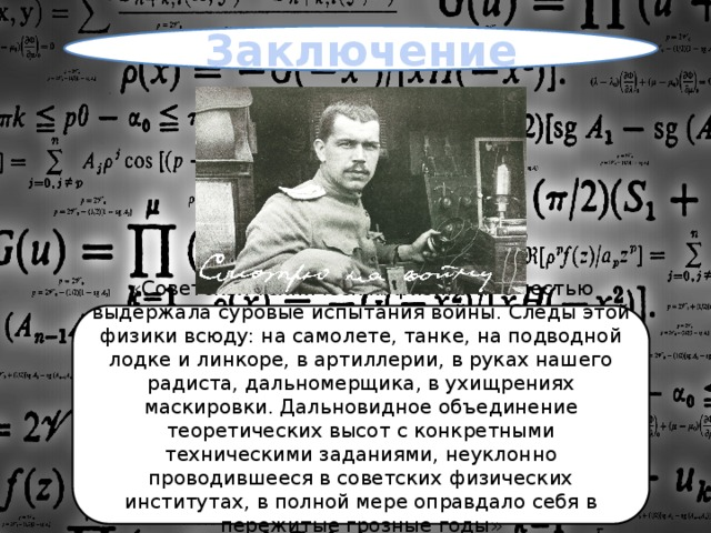 Заключение «Советская техническая физика ... с честью выдержала суровые испытания войны. Следы этой физики всюду: на самолете, танке, на подводной лодке и линкоре, в артиллерии, в руках нашего радиста, дальномерщика, в ухищрениях маскировки. Дальновидное объединение теоретических высот с конкретными техническими заданиями, неуклонно проводившееся в советских физических институтах, в полной мере оправдало себя в пережитые грозные годы» ©С.В. Вавилов