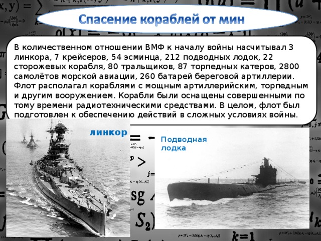 В количественном отношении ВМФ к началу войны насчитывал 3 линкора, 7 крейсеров, 54 эсминца, 212 подводных лодок, 22 сторожевых корабля, 80 тральщиков, 87 торпедных катеров, 2800 самолётов морской авиации, 260 батарей береговой артиллерии. Флот располагал кораблями с мощным артиллерийским, торпедным и другим вооружением. Корабли были оснащены совершенными по тому времени радиотехническими средствами. В целом, флот был подготовлен к обеспечению действий в сложных условиях войны. линкор Подводная лодка