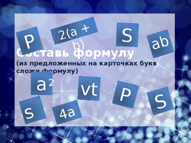 s Р vt S 2(a + b) S ab 4а Р 2 Составь формулу  (из предложенных на карточках букв сложи формулу) a Ребята , мы изучили много тем: прямоугольник, квадрат, площадь прямоугольника, квадрата, единицы площади. Сегодня мы проведем обобщающий урок, цель нашего урока обобщить и закрепить полученные знания а именно наша задача на урок отработать навык использования формул, для вычисления площадей прямоугольника, квадрата, сложных фигур, перевод единиц измерения., а также на уроке вы поделитесь своими знаниями, покажите применение математики в самых разных областях и необходимость изучения этого важного предмета