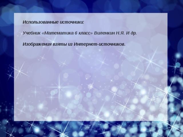 Использованные источники:  Учебник «Математика 6 класс» Виленкин Н.Я. И др.  Изображения взяты из Интернет-источников .