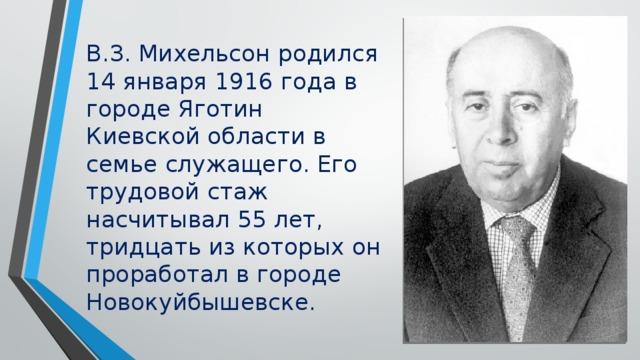 В.З. Михельсон родился 14 января 1916 года в городе Яготин Киевской области в семье служащего. Его трудовой стаж насчитывал 55 лет, тридцать из которых он проработал в городе Новокуйбышевске.