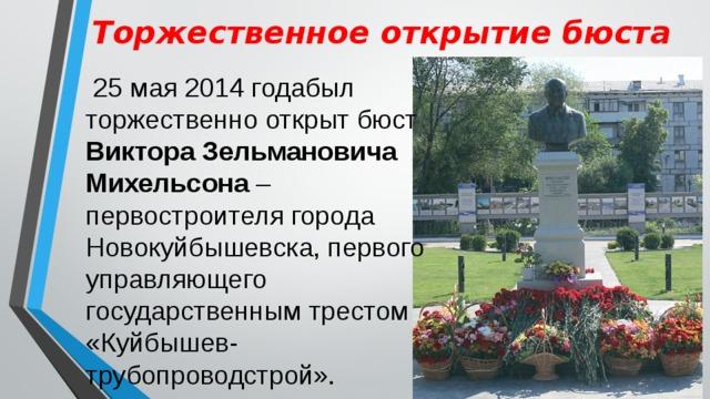 Торжественное открытие бюста  25 мая 2014 годабыл торжественно открыт бюст Виктора Зельмановича Михельсона – первостроителя города Новокуйбышевска, первого управляющего государственным трестом «Куйбышев-трубопроводстрой».