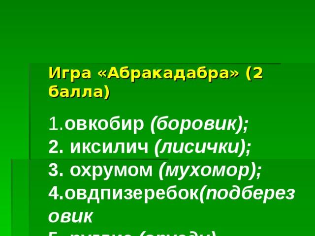 Игра «Абракадабра» (2 балла)   1. овкобир (боровик);  2. иксилич (лисички);  3. охрумом (мухомор);  4.овдпизеребок (подберезовик  5. ругдиз (грузди).