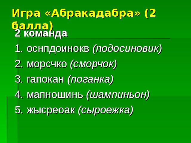 Игра «Абракадабра» (2 балла)    2 команда 1. оснпдоинокв (подосиновик) 2. морсчко  (сморчок) 3. гапокан (поганка) 4. мапношинь (шампиньон) 5. жысреоак (сыроежка)