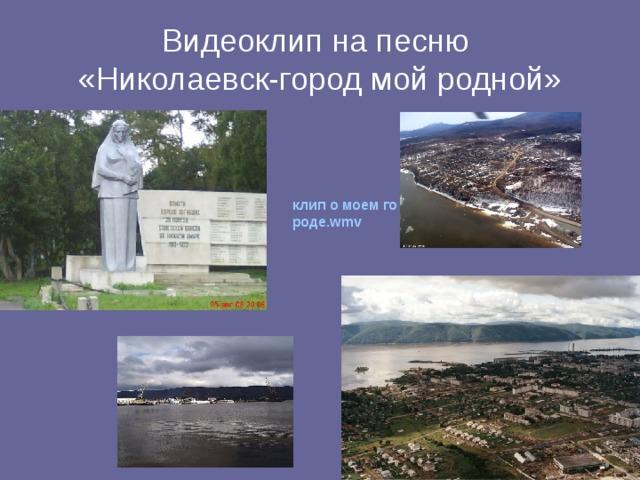 Видеоклип на песню  «Николаевск-город мой родной» клип о моем городе.wmv