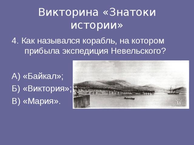 Викторина «Знатоки истории» 4. Как назывался корабль, на котором прибыла экспедиция Невельского? А) «Байкал»; Б) «Виктория»; В) «Мария».