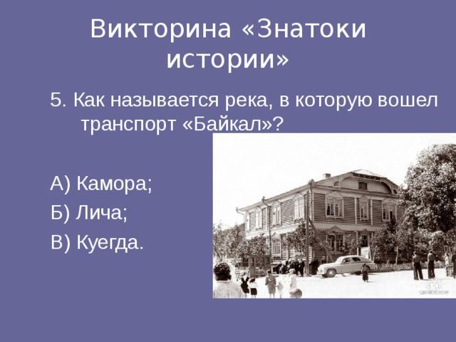 Викторина «Знатоки истории» 5. Как называется река, в которую вошел транспорт «Байкал»? А) Камора; Б) Лича; В) Куегда.