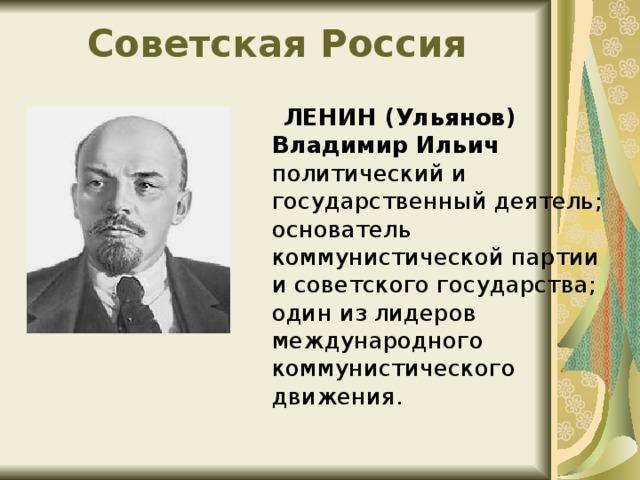 Советская Россия ЛЕНИН (Ульянов) Владимир Ильич политический и государственный деятель; основатель коммунистической партии и советского государства; один из лидеров международного коммунистического движения.
