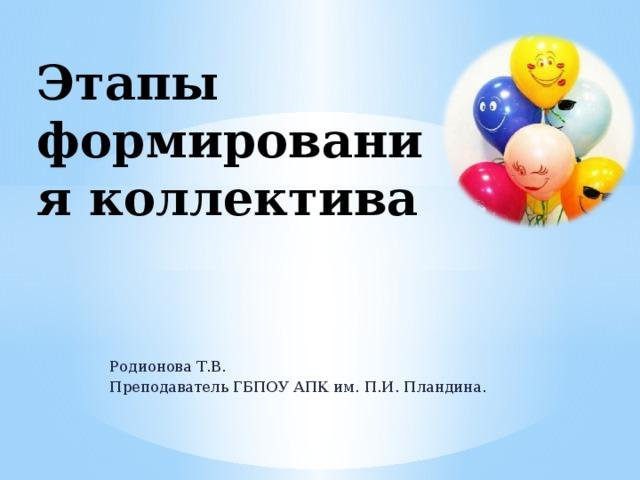 Этапы формирования коллектива Родионова Т.В. Преподаватель ГБПОУ АПК им. П.И. Пландина.