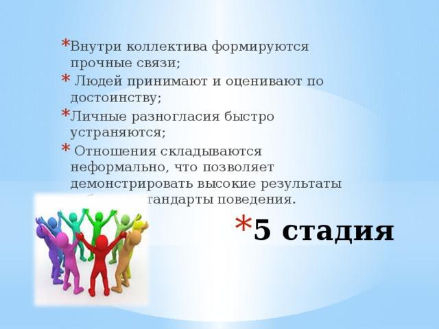 Внутри коллектива формируются прочные связи;  Людей принимают и оценивают по достоинству; Личные разногласия быстро устраняются;  Отношения складываются неформально, что позволяет демонстрировать высокие результаты работы и стандарты поведения. 5 стадия