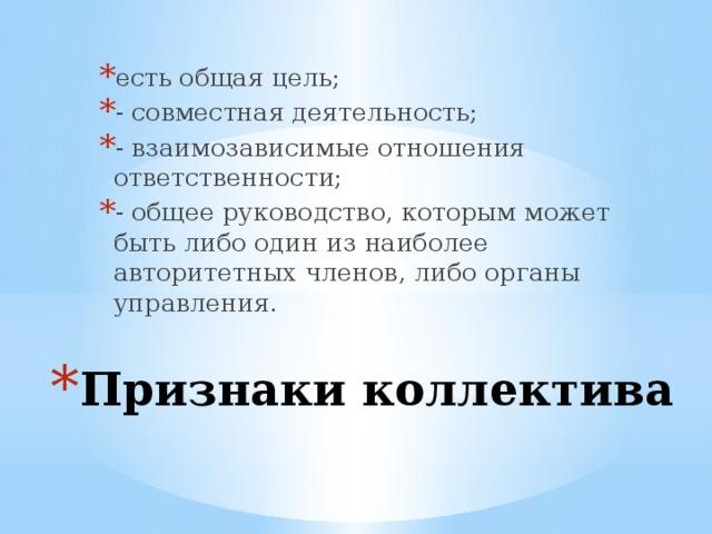 есть общая цель; - совместная деятельность; - взаимозависимые отношения ответственности; - общее руководство, которым может быть либо один из наиболее авторитетных членов, либо органы управления. Признаки коллектива