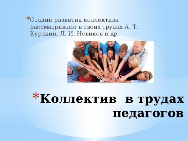 Стадии развития коллектива рассматривают в своих трудах А. Т. Куракин, Л. И. Новиков и др. Коллектив в трудах педагогов