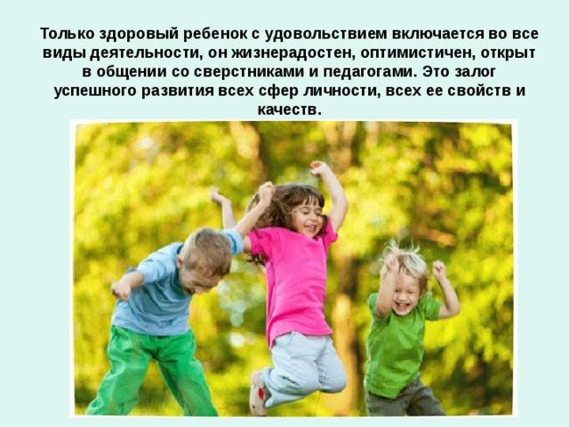 Только здоровый ребенок с удовольствием включается во все виды деятельности, он жизнерадостен, оптимистичен, открыт в общении со сверстниками и педагогами. Это залог успешного развития всех сфер личности, всех ее свойств и качеств.