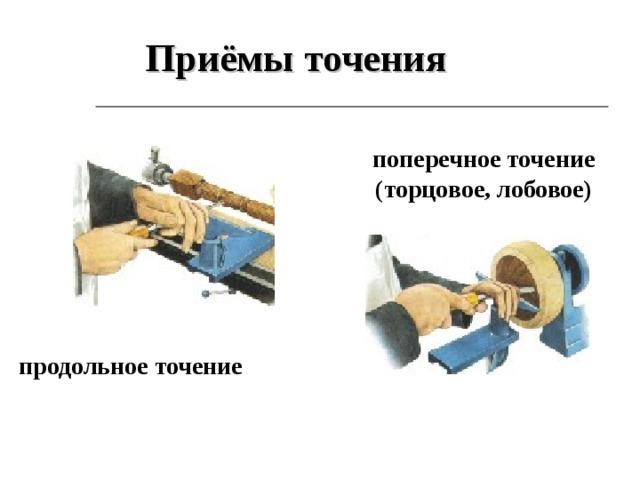 Приёмы точения поперечное точение (торцовое, лобовое) продольное точение