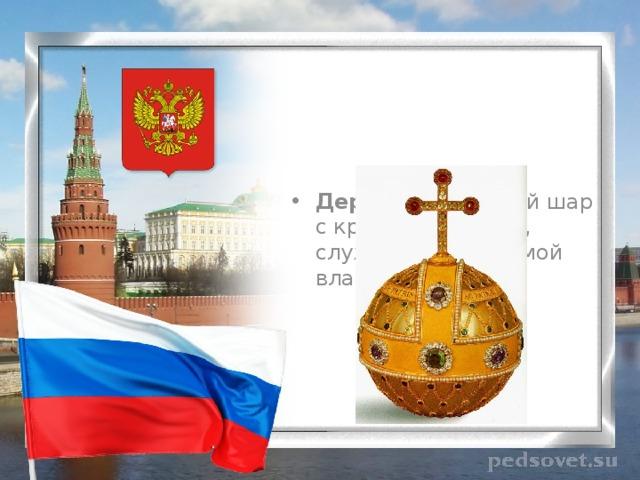 Держава - золотой шар с крестом наверху, служивший эмблемой власти монарха.