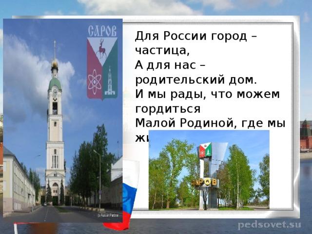 Для России город – частица,  А для нас – родительский дом.  И мы рады, что можем гордиться  Малой Родиной, где мы живём.