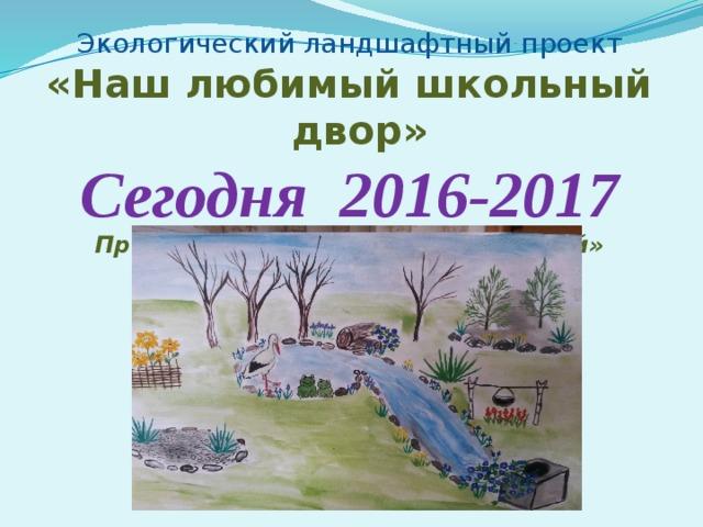 Экологический ландшафтный проект «Наш любимый школьный двор» Сегодня 2016-2017 Проект «Декоративный сухой ручей»