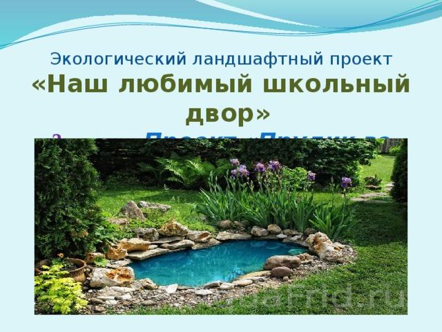Экологический ландшафтный проект «Наш любимый школьный двор» Завтра Проект «Прудик во дворе»