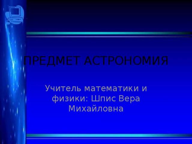 ПРЕДМЕТ АСТРОНОМИЯ Учитель математики и физики: Шпис Вера Михайловна