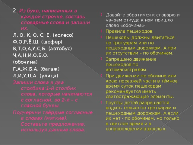 2 . Из букв, написанных в каждой строчке, составь словарные слова и запиши их. Л, О, К, О, С, Е. (колесо) Ф,О,Р,Ё,Ш. (шофёр) В,Т,О,А,У,С,Б. (автобус) Ч,А,Н,И,О,Б,О. (обочина) Г,А,Ж,Б,А. (багаж) Л,И,У,Ц,А. (улица) Запиши слова в два столбика:1-й столбик слова, которые начинаются с согласной, во 2-й – с гласной буквы. Подчеркни твёрдые согласные в словах (мягкие). Составьте предложение, используя данные слова.