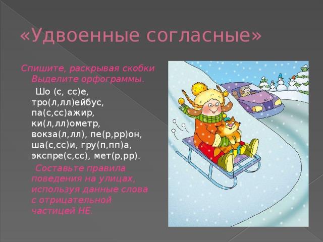 «Удвоенные согласные» Спишите, раскрывая скобки Выделите орфограммы .  Шо (с, сс)е, тро(л,лл)ейбус, па(с,сс)ажир, ки(л,лл)ометр, вокза(л,лл), пе(р,рр)он, ша(с,сс)и, гру(п,пп)а, экспре(с,сс), мет(р,рр).  Составьте правила поведения на улицах, используя данные слова с отрицательной частицей НЕ.