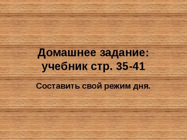 Домашнее задание:  учебник стр. 35-41 Составить свой режим дня.