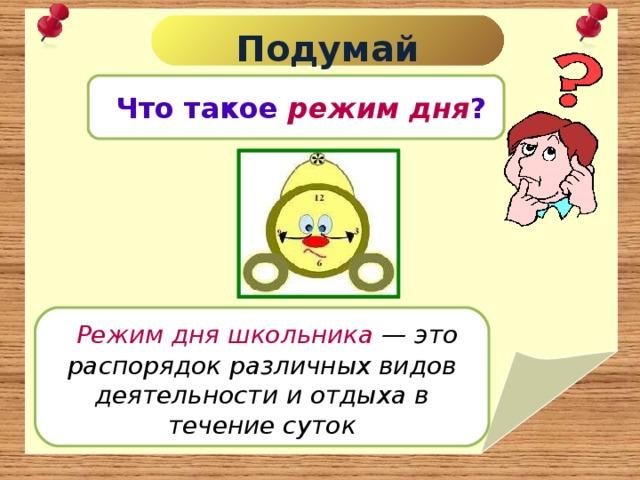 Подумай  Что такое режим дня ?  Режим дня школьника — это распорядок различных видов деятельности и отдыха в течение суток