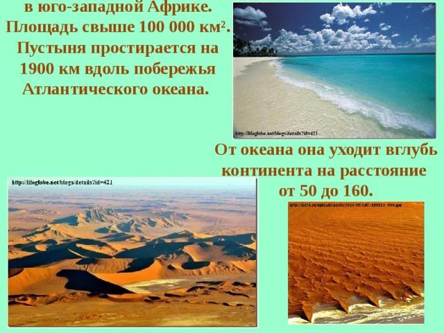 Пустыня Намиб— прибрежная пустыня в юго-западной Африке. Площадь свыше 100 000 км². Пустыня простирается на 1900 км вдоль побережья Атлантического океана.   От океана она уходит вглубь континента на расстояние от 50 до 160.