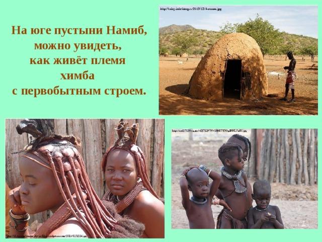 На юге пустыниНамиб, можно увидеть, как живёт племя химба с первобытным строем.