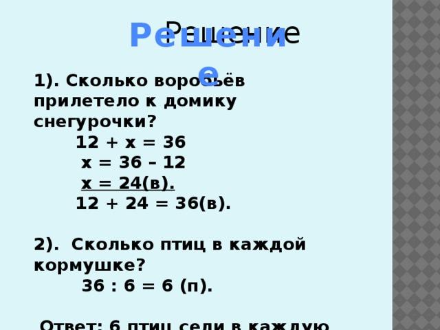 Решение  Решение 1). Сколько воробьёв прилетело к домику снегурочки?  12 + х = 36  х = 36 – 12  х = 24(в).  12 + 24 = 36(в).  2). Сколько птиц в каждой кормушке?  36 : 6 = 6 (п).   Ответ: 6 птиц сели в каждую кормушку.