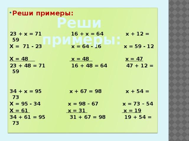 Реши примеры:   23 + х = 71 16 + х = 64 х + 12 = 59 Х = 71 - 23 х = 64 - 16 х = 59 - 12 Х = 48  х = 48  х = 47 23 + 48 = 71 16 + 48 = 64 47 + 12 = 59   34 + х = 95 х + 67 = 98 х + 54 = 73 Х = 95 - 34 х = 98 – 67 х = 73 – 54 Х = 61  х = 31  х = 19