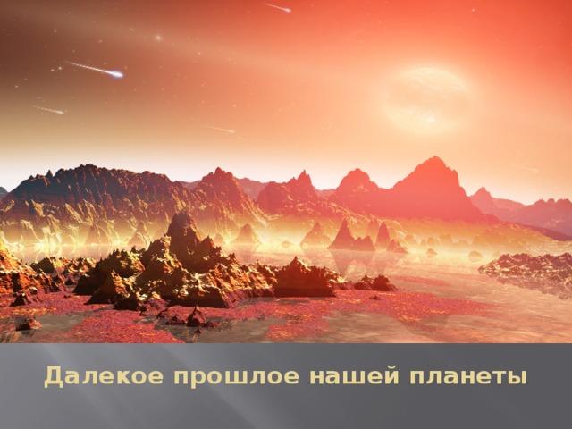 Далекое прошлое нашей планеты