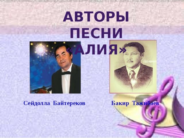 Авторы песни «Алия» Сейдолла Байтереков Бакир Тажибаев