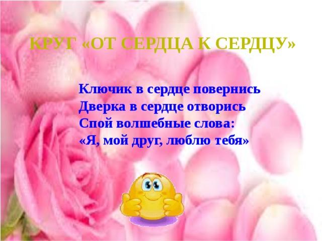 Круг «От сердца к сердцу» Ключик в сердце повернись Дверка в сердце отворись Спой волшебные слова: «Я, мой друг, люблю тебя»