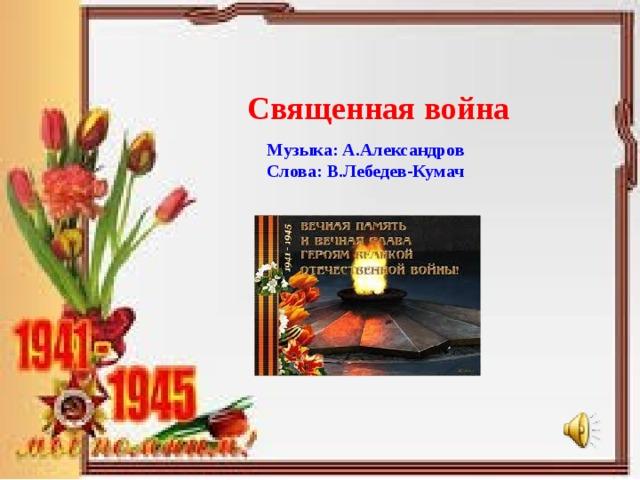 Священная война Музыка: А.Александров Слова: В.Лебедев-Кумач