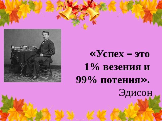 « Успех – это 1% везения и 99% потения » . Эдисон