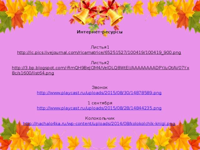 Интернет-ресурсы    Листья1  http://ic.pics.livejournal.com/ricamatrice/65251527/100419/100419_900.png    Листья2  http://3.bp.blogspot.com/-RmQH9BeJGM4/VelDLQ8WtEI/AAAAAAAADPY/uOtAV07Yx8c/s1600/list64.png    Звонок  http://www.playcast.ru/uploads/2015/08/30/14878589.png    1 сентября  http://www.playcast.ru/uploads/2015/08/28/14844235.png    Колокольчик  http://nachalo4ka.ru/wp-content/uploads/2014/08/kolokolchik-knigi.png