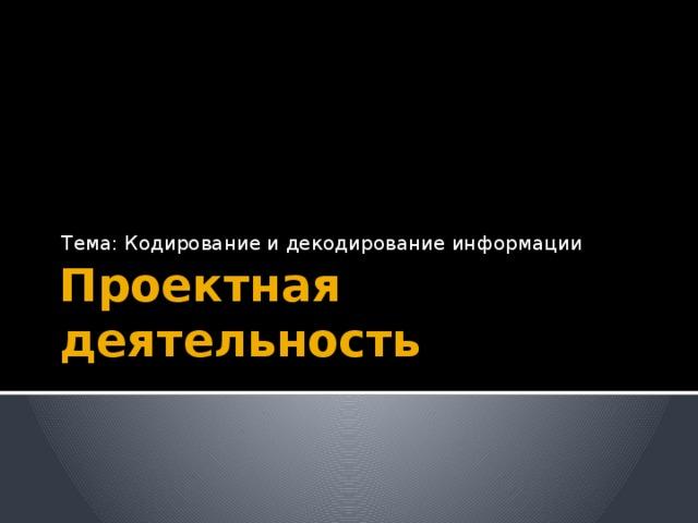 Тема: Кодирование и декодирование информации Проектная деятельность