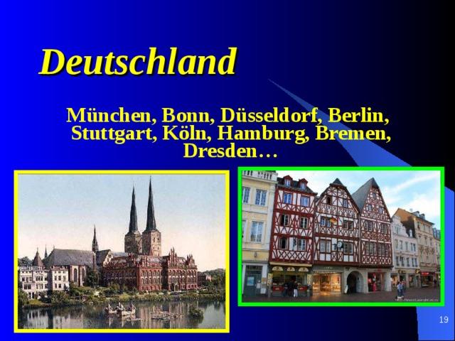 Deutschland  M ü nchen, B on n, D ü sseld o rf, Berl i n, Stu t tga r t, K ö ln , Hamburg, Bremen, Dresden…
